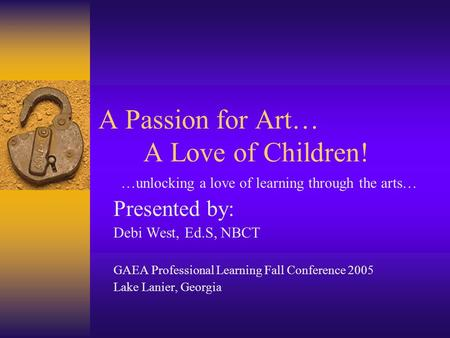 A Passion for Art… A Love of Children! …unlocking a love of learning through the arts… Presented by: Debi West, Ed.S, NBCT GAEA Professional Learning Fall.