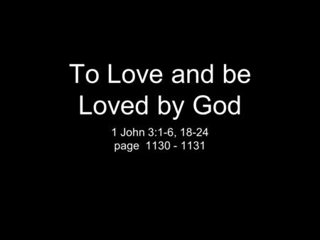 To Love and be Loved by God 1 John 3:1-6, 18-24 page 1130 - 1131.