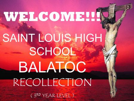 WELCOME!!! SAINT LOUIS HIGH SCHOOL BALATOC RECOLLECTION ( 3 RD YEAR LEVEL )