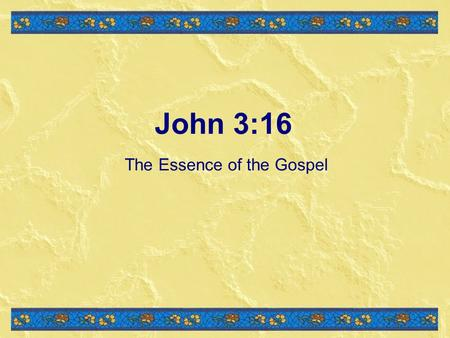 John 3:16 The Essence of the Gospel. For God so loved the world, that He gave His only begotten Son, that whoever believes in Him will not perish, but.