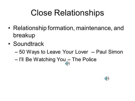 Close Relationships Relationship formation, maintenance, and breakup Soundtrack –50 Ways to Leave Your Lover -- Paul Simon –Ill Be Watching You – The Police.