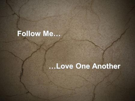 Follow Me… …Love One Another. The words of Jesus as recorded in Johns Gospel, the 13 th chapter… A new commandment I give to you, that you love one another: