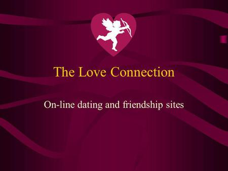 The Love Connection On-line dating and friendship sites.
