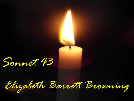Sonnet 43 Elizabeth Barrett Browning. Background Elizabeth had health problems from an early age and was deeply upset by the death of her brother who.