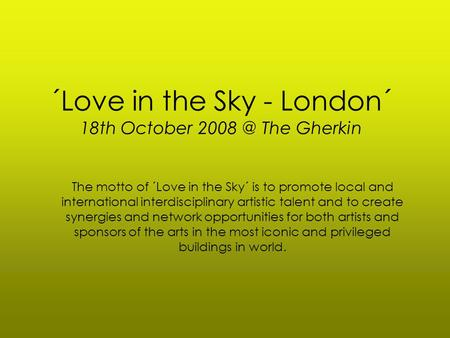 ´Love in the Sky - London´ 18th October The Gherkin The motto of ´Love in the Sky´ is to promote local and international interdisciplinary artistic.