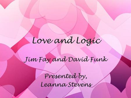 Love and Logic Jim Fay and David Funk Presented by, Leanna Stevens Jim Fay and David Funk Presented by, Leanna Stevens.