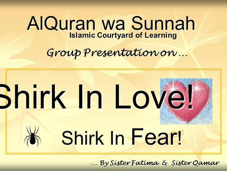 AlQuran wa Sunnah Shirk In Fear ! Group Presentation on … … By Sister Fatima & Sister Qamar Islamic Courtyard of Learning Shirk In Love!