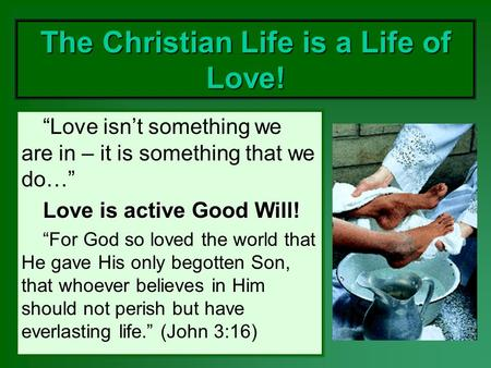 The Christian Life is a Life of Love! Love isnt something we are in – it is something that we do… Love is active Good Will! For God so loved the world.