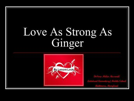 DeVera Miller Maxwell Lakeland Elementary/Middle School Baltimore, Maryland Love As Strong As Ginger By Lenore Look.
