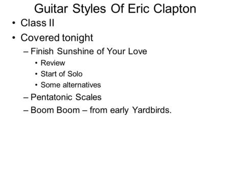 Guitar Styles Of Eric Clapton Class II Covered tonight –Finish Sunshine of Your Love Review Start of Solo Some alternatives –Pentatonic Scales –Boom Boom.