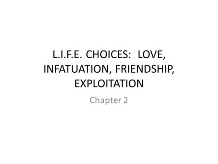 L.I.F.E. CHOICES: LOVE, INFATUATION, FRIENDSHIP, EXPLOITATION Chapter 2.