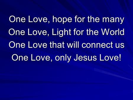 One Love, hope for the many One Love, Light for the World One Love that will connect us One Love, only Jesus Love!