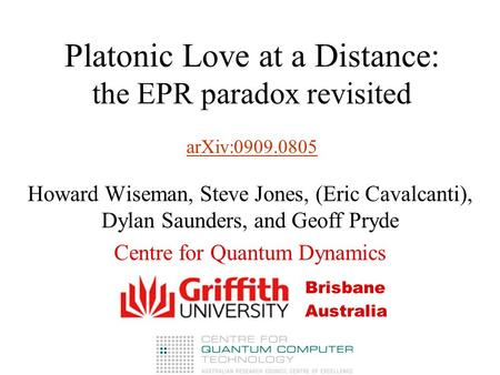 Platonic Love at a Distance: the EPR paradox revisited arXiv:0909.0805 arXiv:0909.0805 Howard Wiseman, Steve Jones, (Eric Cavalcanti), Dylan Saunders,