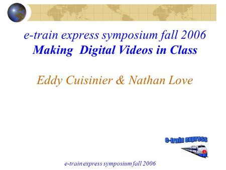 E-train express symposium fall 2006 e-train express symposium fall 2006 Making Digital Videos in Class Eddy Cuisinier & Nathan Love.