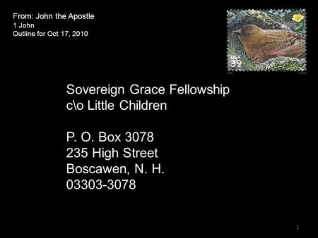 From: John the Apostle 1 John Outline for Oct 17, 2010 Sovereign Grace Fellowship c\o Little Children P. O. Box 3078 235 High Street Boscawen, N. H. 03303-3078.