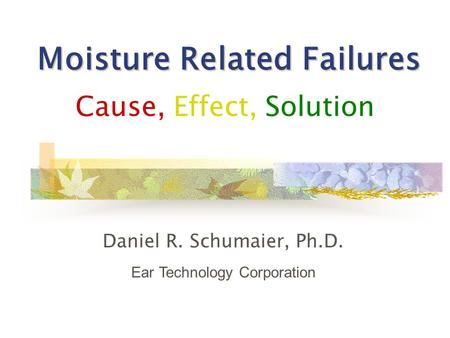 Moisture Related Failures Cause, Effect, Solution Daniel R. Schumaier, Ph.D. Ear Technology Corporation.