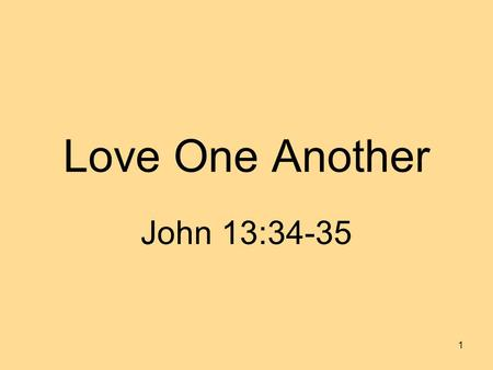 Love One Another John 13:34-35 1. 2 A new commandment I give unto you, that ye love one another; even as I have loved you, that ye also love one another.