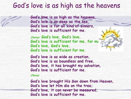 Gods love is as high as the heavens Gods love is as high as the heavens, Gods love is as deep as the sea, Gods love is for all kind of sinners, Gods love.