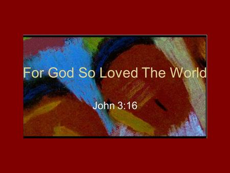 For God So Loved The World John 3:16. John 3:14-19 (NIV) 14 Just as Moses lifted up the snake in the desert, so the Son of Man must be lifted up, 15 that.