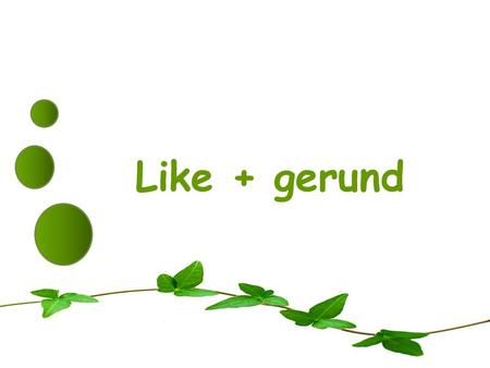Like + gerund. We often use gerunds after the verbs: love, like, dont mind, dislike, dont like, hate, enjoy and prefer.