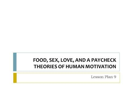 FOOD, SEX, LOVE, AND A PAYCHECK THEORIES OF HUMAN MOTIVATION Lesson Plan 9.