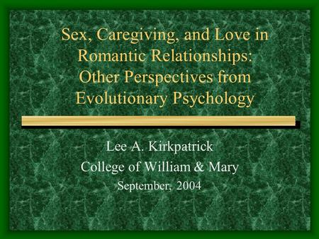 Sex, Caregiving, and Love in Romantic Relationships: Other Perspectives from Evolutionary Psychology Lee A. Kirkpatrick College of William & Mary September,