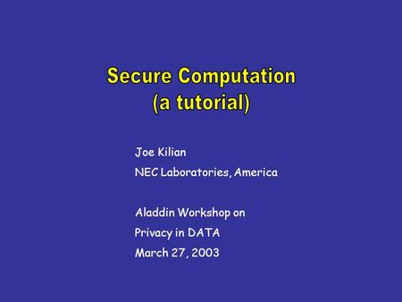 Joe Kilian NEC Laboratories, America Aladdin Workshop on Privacy in DATA March 27, 2003.