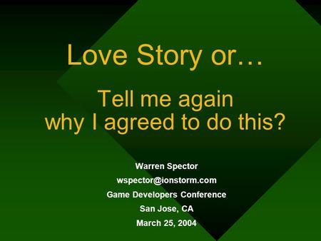 Love Story or… Tell me again why I agreed to do this? Warren Spector Game Developers Conference San Jose, CA March 25, 2004.