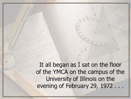 It all began as I sat on the floor of the YMCA on the campus of the University of Illinois on the evening of February 29, 1972...