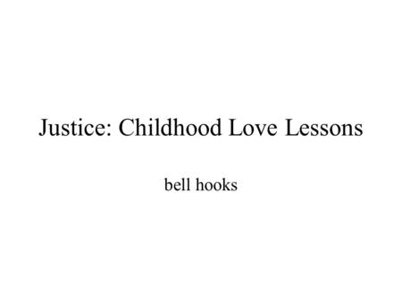 Justice: Childhood Love Lessons bell hooks. Justice: Childhood Love Lessons by Bell Hooks, tries to persuade its readers that abuse and neglect have no.