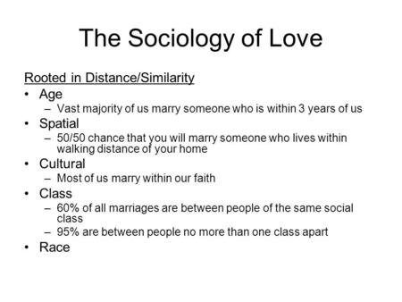 The Sociology of Love Rooted in Distance/Similarity Age –Vast majority of us marry someone who is within 3 years of us Spatial –50/50 chance that you will.