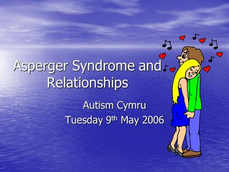 Asperger Syndrome and Relationships Autism Cymru Tuesday 9 th May 2006.