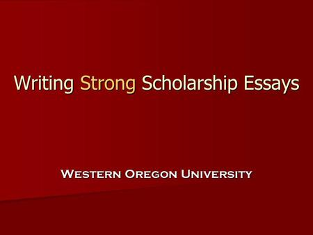 Writing Strong Scholarship Essays Writing Strong Scholarship Essays Western Oregon University.