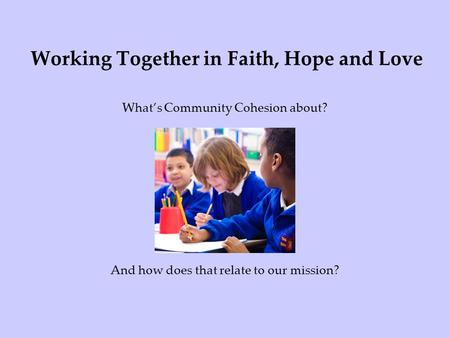 Working Together in Faith, Hope and Love Whats Community Cohesion about? And how does that relate to our mission?