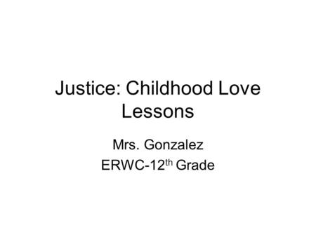 Justice: Childhood Love Lessons Mrs. Gonzalez ERWC-12 th Grade.