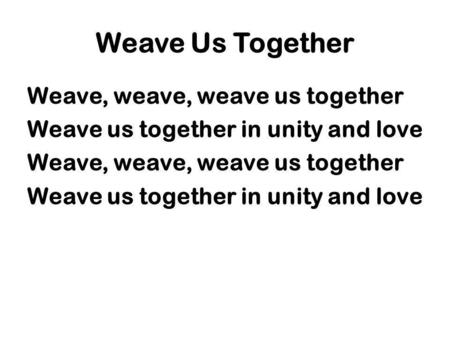 Weave Us Together Weave, weave, weave us together Weave us together in unity and love Weave, weave, weave us together Weave us together in unity and love.
