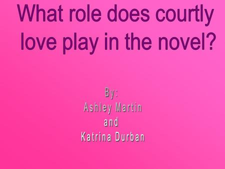 What role does courtly love play in the novel? By: Ashley Martin and
