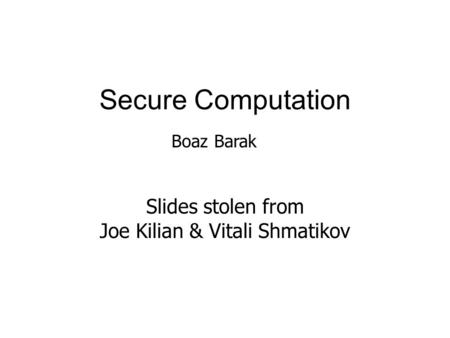 Secure Computation Slides stolen from Joe Kilian & Vitali Shmatikov Boaz Barak.