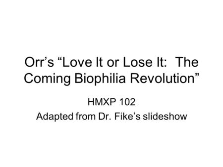 Orrs Love It or Lose It: The Coming Biophilia Revolution HMXP 102 Adapted from Dr. Fikes slideshow.
