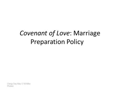 Covenant of Love: Marriage Preparation Policy Clergy Day May 5 '09 Mike Phelan.