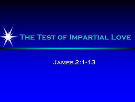 The Test of Impartial Love James 2:1-13. Understand favoritism Favoritism is showing favor based upon what someone can offer or give to a person or an.