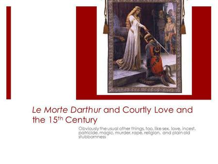 Le Morte Darthur and Courtly Love and the 15 th Century Obviously the usual other things, too, like sex, love, incest, patricide, magic, murder, rape,
