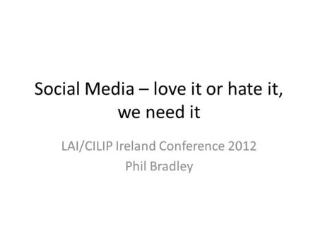 Social Media – love it or hate it, we need it LAI/CILIP Ireland Conference 2012 Phil Bradley.