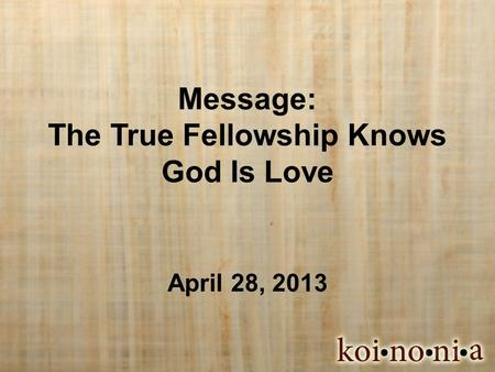 Message: The True Fellowship Knows God Is Love April 28, 2013.