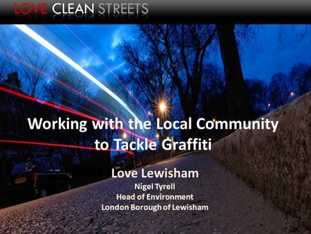 Working with the Local Community to Tackle Graffiti Love Lewisham Nigel Tyrell Head of Environment London Borough of Lewisham.
