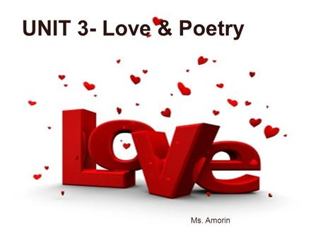 UNIT 3- Love/ Poetry <3 Ms. Amorin UNIT 3- Love & Poetry Ms. Amorin.
