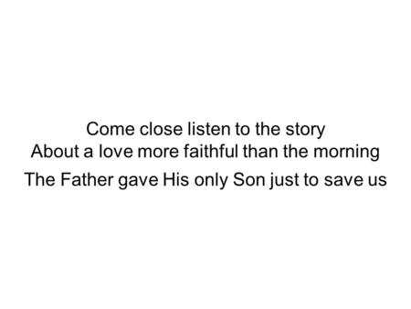 Come close listen to the story About a love more faithful than the morning The Father gave His only Son just to save us.