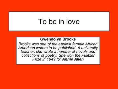 To be in love Gwendolyn Brooks Brooks was one of the earliest female African American writers to be published. A university teacher, she wrote a number.