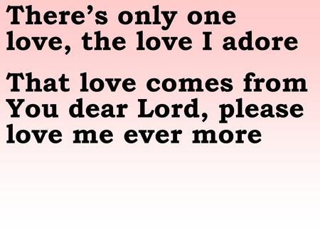 Theres only one love, the love I adore That love comes from You dear Lord, please love me ever more.
