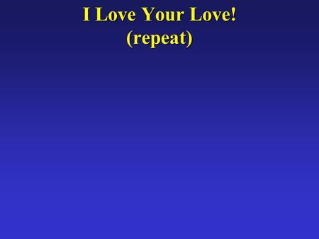 I Love Your Love! (repeat). Sometimes when I feel Your love As I walk along the busy street.